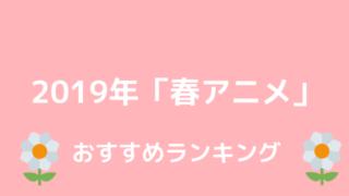 2019年春アニメおすすめランキング
