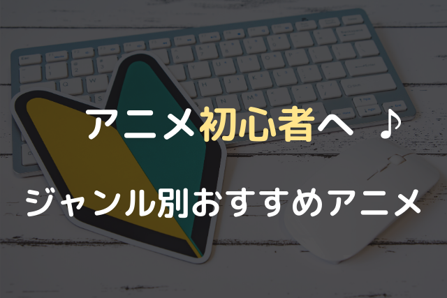 アニメ初心者へ♪ジャンル別おすすめアニメ