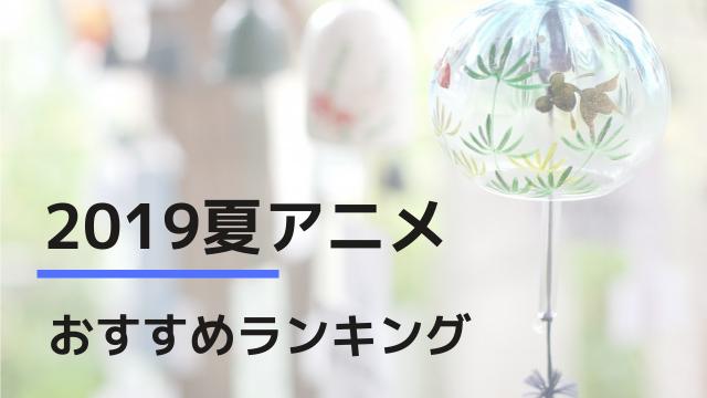 2019夏アニメおすすめランキング
