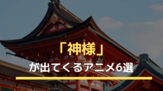 「神様」が出てくるアニメ6選