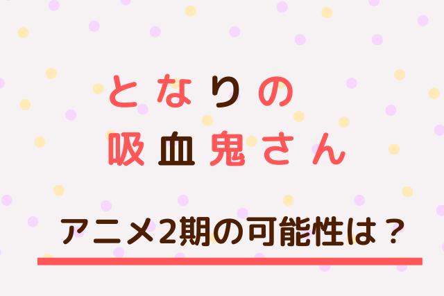 「となりの吸血鬼さん」アニメ2期の可能性は?