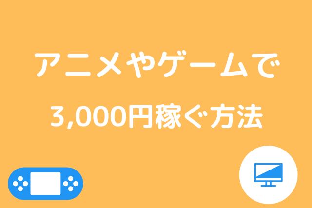 アニメやゲームで3,000円稼ぐ方法