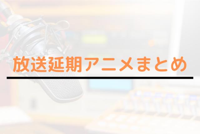 放送延期アニメまとめ